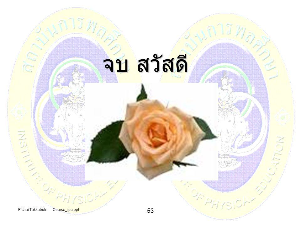 Pichai Takkabutr :- Course_ipe.ppt 53 จบ สวัสดี