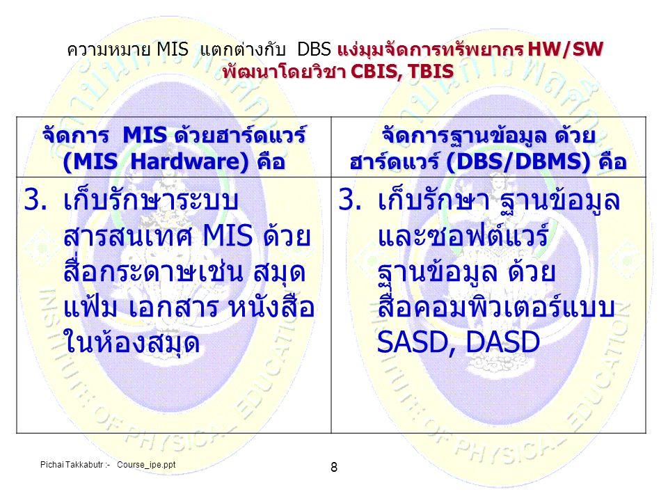 Pichai Takkabutr :- Course_ipe.ppt 8 จัดการ MIS ด้วยฮาร์ดแวร์ (MIS Hardware) คือ จัดการฐานข้อมูล ด้วย ฮาร์ดแวร์ (DBS/DBMS) คือ 3.เก็บรักษาระบบ สารสนเท