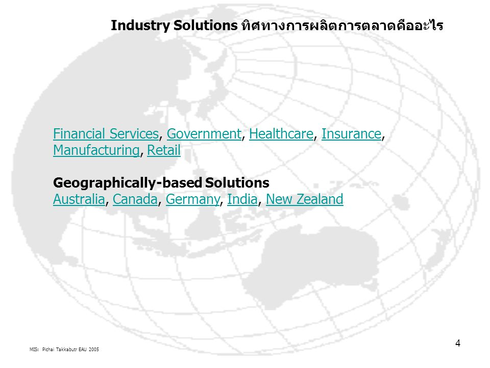 MIS: Pichai Takkabutr EAU 2005 4 Financial ServicesFinancial Services, Government, Healthcare, Insurance, Manufacturing, RetailGovernmentHealthcareInsurance ManufacturingRetail Geographically-based Solutions Australia, Canada, Germany, India, New Zealand AustraliaCanadaGermanyIndiaNew Zealand Industry Solutions ทิศทางการผลิตการตลาดคืออะไร