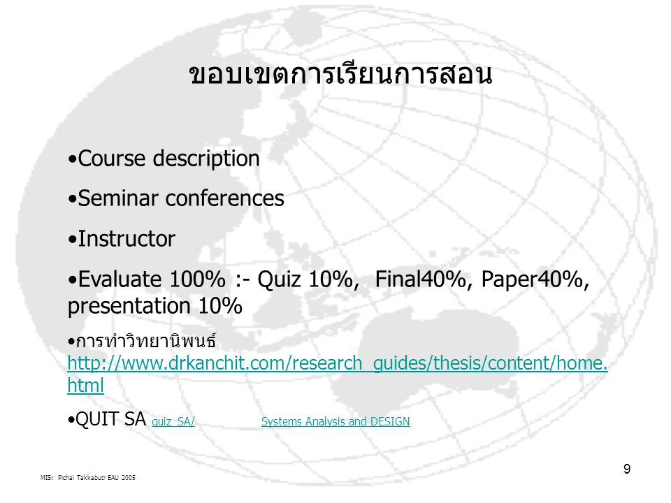 MIS: Pichai Takkabutr EAU 2005 9 ขอบเขตการเรียนการสอน Course description Seminar conferences Instructor Evaluate 100% :- Quiz 10%, Final40%, Paper40%, presentation 10% การทำวิทยานิพนธ์ http://www.drkanchit.com/research_guides/thesis/content/home.