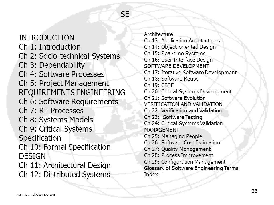 MIS: Pichai Takkabutr EAU 2005 35 INTRODUCTION Ch 1: Introduction Ch 2: Socio-technical Systems Ch 3: Dependability Ch 4: Software Processes Ch 5: Pro