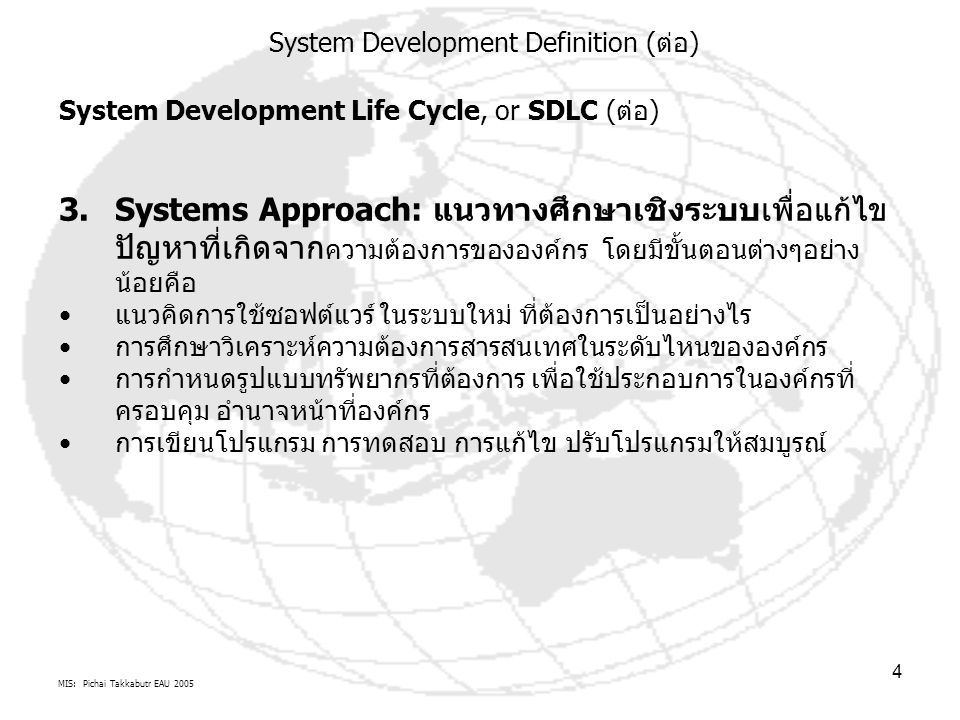 MIS: Pichai Takkabutr EAU 2005 5 4.ขั้นตอน SDLC เรียกตาม หลักวิเคราะห์ระบบ : Preliminary Investigation Systems Analysis Systems Design Systems Development Systems Implementation Systems Maintenance 5.ขั้นตอน SDLC เรียกตาม หลักการบริหารระบบ : Feasibility Study Analysis Design Implementation Testing User Guide Evaluation 6.ขั้นตอน SDLC เรียกตามหลัก ระเบียบวิธีการพัฒนาระบบ : Waterfall Model (flowing steadily through the phases) Spiral model (combine advantages of top-down and bottom-up concepts) Agile software development (SW Project Management, Alliance) Extreme Programming Embrace change joint application development (JAD) Rapid application development (RAD) (construction of prototypes by CASE) james martin 1980 Rational Unified Process (IBM/RUP: Inception Phase, Elaboration Phase, Construction Phase, Transition Phase) And many others System Development Definition (ต่อ)