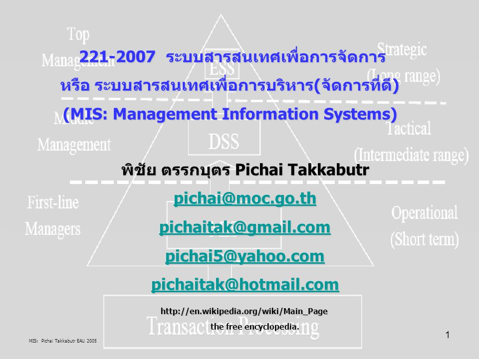MIS: Pichai Takkabutr EAU 2005 12 ระบบสารสนเทศเพื่อการจัดการ / S: Systems มุมมองศึกษา MIS แง่ จุดมุ่งหมายเพื่อ S: ชุดของส่วนต่างๆที่ทำงานอิสระและเชื่อมโยงกันเพื่อบรรลุวัตถุประสงค์ เดียวกันในภาพรวมภายใต้สิ่งแวดล้อมสลับซับซ้อน ระบบจะสัมพันธ์กับองค์กรและการบริหารมากเพราะเป็นตัว PROCESSOR โดย SYSTEM จะ มาแทน PROCESSOR การรวมกลุ่มของสถาบันและสังคมซับซ้อน มีตัวเร่งนวัตกรรมสังคมวัฒนธรรมใหม่ๆเกิดขึ้น การเติบโตของฐานความรู้ การเปลี่ยนแปลงค่านิยม ใหม่ๆของปัจเจกชน องคกรมีวินัย Context เกี่ยวกับ Applicationต้องเพิ่มการบริหารจัดการที่ดี ระบบมี Classified : Natural (Physical + Bio) and MANMADE (Socio-cultural innovation) มากขึ้น System as Working DefinitionSystem as Working Definition ศึกษาจากระบบคือ Entity = Cohesion + Covariance ศึกษาระบบ System as METHODเพื่อบรรยาย อธิบาย และพยากรณ์ Entity ได้ (System Approach) เช่น SA, Research System as Various Types and Abstract DefinitionSystem as Various Types and Abstract Definition ศึกษาระบบ Open system and Organism systems= Biological + Social ศึกษาระบบ Abstract=Structure (being) + Behavior (Acting) Property ของระบบได้แก่: Purposive behavior มีพฤติกรรมเป้าหมายเดียวกัน, Wholismมองภาพรวมของทุกส่วน, Opennessมีขอบเขตสัมพันธ์กับระบบใหญ่/สิ่งแวดล้อม, Transformationแต่ละส่วนสร้างคุณค่าสิ่งที่ตนเองดำเนินการ, Interrelatednessสิ่งต่างๆปรับตัวเข้าด้วยกัน, Control machanismมีพลังผลักดันด้วยตความร่วมมือกันเป็นระบบ เดียวกัน Word definition of System= Implicit (Entity being) + Explicit (Plan, Method, Device, Procedure) Analytical definition of Systems  Matrix Definition Relationship:- Row Column, Mathematics, Decision-tree, Hierarchical class and arrangements, Organization as system