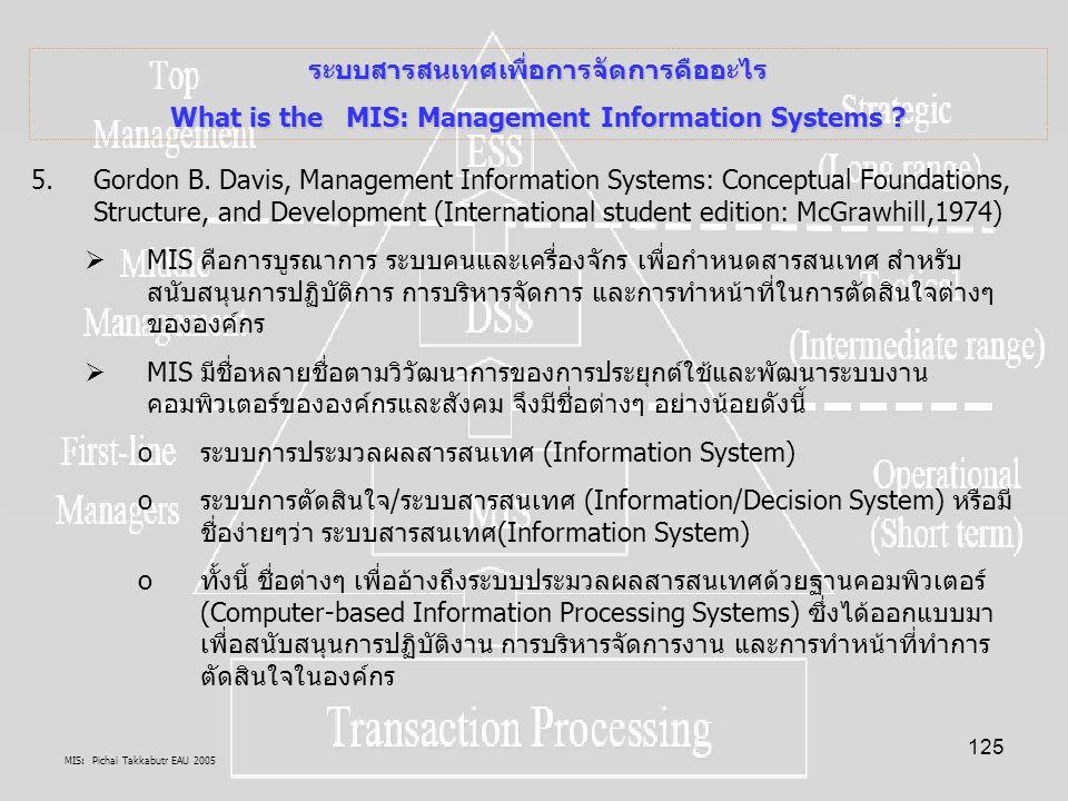 MIS: Pichai Takkabutr EAU 2005 125 ระบบสารสนเทศเพื่อการจัดการคืออะไร What is the MIS: Management Information Systems ? 5.Gordon B. Davis, Management I