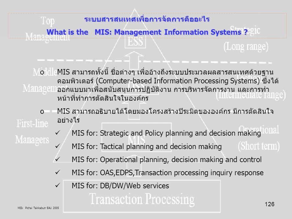 MIS: Pichai Takkabutr EAU 2005 126 ระบบสารสนเทศเพื่อการจัดการคืออะไร What is the MIS: Management Information Systems ? oMIS สามารถทั้งนี้ ชื่อต่างๆ เพ