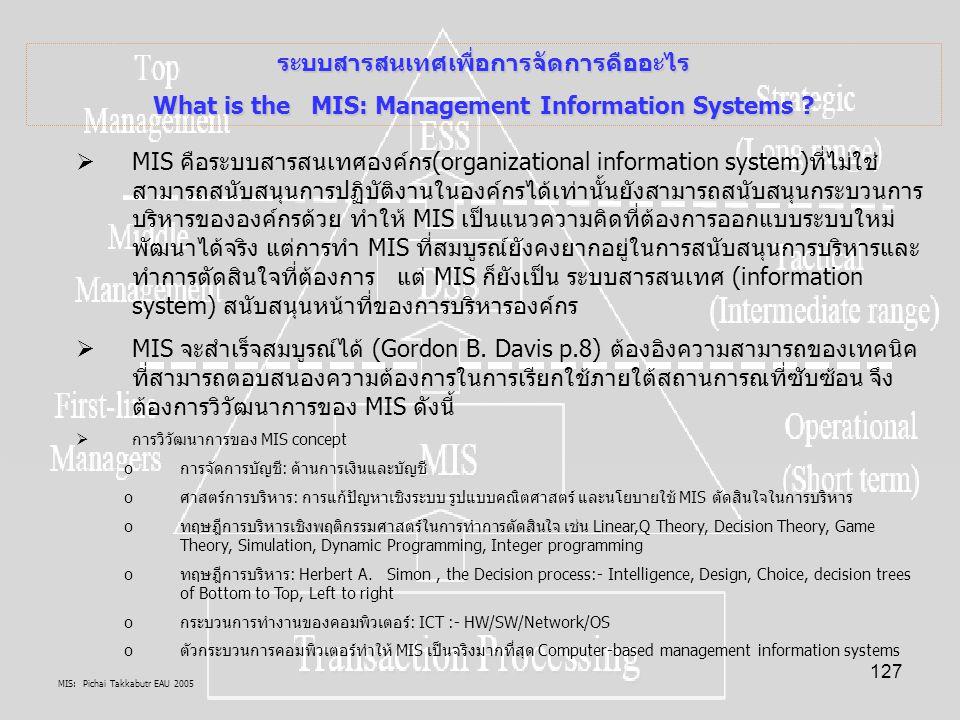 MIS: Pichai Takkabutr EAU 2005 127 ระบบสารสนเทศเพื่อการจัดการคืออะไร What is the MIS: Management Information Systems ?  MIS คือระบบสารสนเทศองค์กร(org