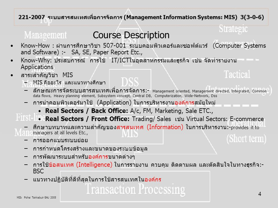 MIS: Pichai Takkabutr EAU 2005 5 MIS คือMIS คือ ระบบ(S)สารสนเทศ(I)ที่ทำหน้าที่ให้ข้อมูลข่าวสารเพื่อ ช่วยตอบสนองความต้องการในการตัดสินใจของผู้บริหารระดับสูง ระดับกลางและระดับปฏิติบัติงาน ในองค์กร(M) ระบบสารสนเทศเพื่อการจัดการ คืออะไร What is Management Information Systems (MIS) .