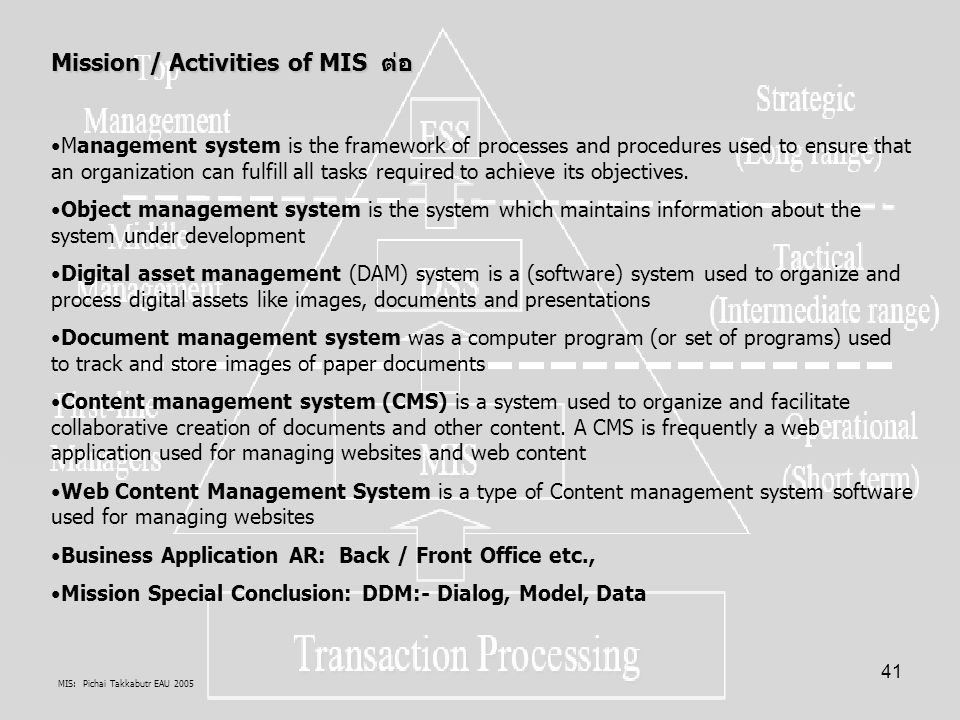 MIS: Pichai Takkabutr EAU 2005 41 Mission / Activities of MIS ต่อ Management system is the framework of processes and procedures used to ensure that an organization can fulfill all tasks required to achieve its objectives.