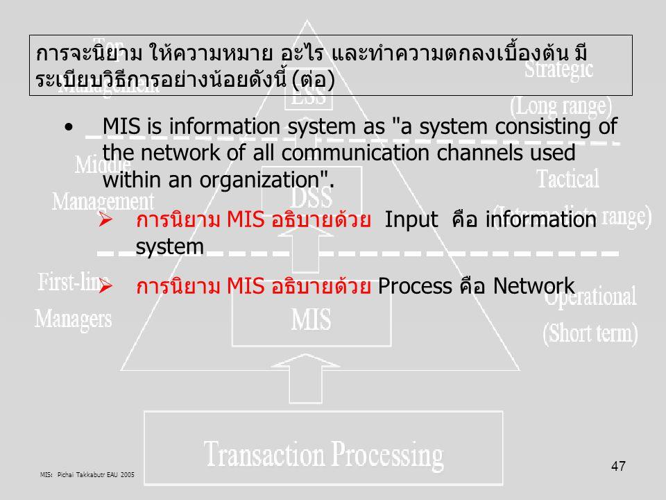 MIS: Pichai Takkabutr EAU 2005 47 การจะนิยาม ให้ความหมาย อะไร และทำความตกลงเบื้องต้น มี ระเบียบวิธีการอย่างน้อยดังนี้ (ต่อ) MIS is information system