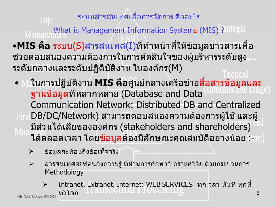 MIS: Pichai Takkabutr EAU 2005 136 M: Management I: Information S: Systems ความหมายการบริหารคือ: การบริหาร + การจัดการ = การบริหารจัดการที่ดี (Good governance) การวางแผน(คิด) การ ควบคุม การนำแผนไปปฏิบัติ (ทำ) และการติดตาม ประเมินผล(แก้) เช่น การ กำกับดูแล การป้องกันปัญหา การแก้ไขปัญหา และการ ฝึกอบรมในสิ่งที่จะจัดการ ให้ เกิดความโปร่งใส ไม่เลือก ปฏิบัติ การมีส่วนร่วม เป็นต้น ความหมายสารสนเทศแนวตั้ง คือ: Entity(งาน สรรพสิ่ง) Facts Data Information Knowledge Wisdom Intellectual Property ความหมายระบบเชิงแนวคิด คือ: โครงสร้างระบบประกอบด้วย System = Cohesion + Covariance หรือ System = Physical subsystem + Logical subsystem การให้ความหมายระบบโดยอธิบายในนิยาม ความหมายของ Entity ที่มีอยู่ โดยการวิจัย ผ่านการบรรยาย (Descriptive) การอธิบาย (Explanation) และพยากรณ์(Forecasting) ตัว Entity ว่าคืออะไร องค์ประกอบของขั้นตอนของการ ประมวลผลระบบสารสนเทศ (AS Information Processors) ความหมาย ระบบสารสนเทศเพื่อการจัดการ MIS: Management Information Systems MIS: Management Information Systems I-------------  >> S M---------  >> I Processor By