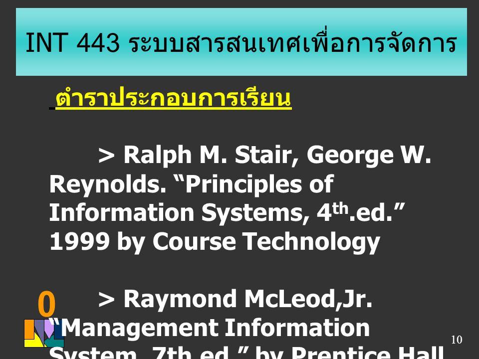 "0 10 INT 443 ระบบสารสนเทศเพื่อการจัดการ ตำราประกอบการเรียน > Ralph M. Stair, George W. Reynolds. ""Principles of Information Systems, 4 th.ed."" 1999 by"