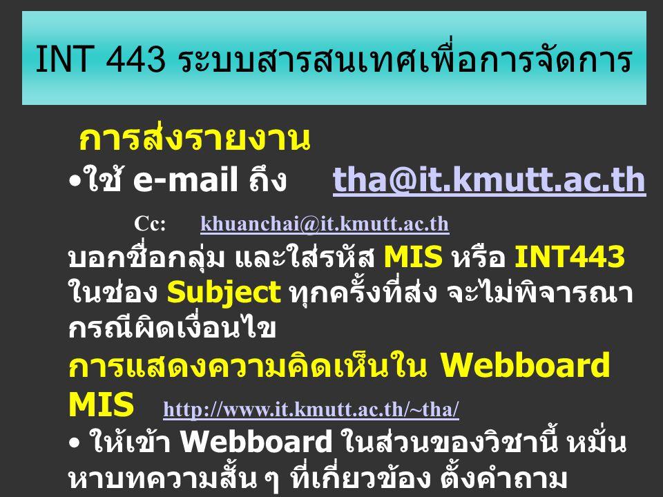 INT 443 ระบบสารสนเทศเพื่อการจัดการ การส่งรายงาน ใช้ e-mail ถึง tha@it.kmutt.ac.ththa@it.kmutt.ac.th Cc: khuanchai@it.kmutt.ac.thkhuanchai@it.kmutt.ac.