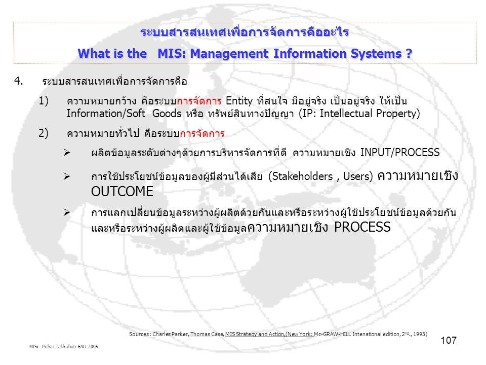 MIS: Pichai Takkabutr EAU 2005 107 ระบบสารสนเทศเพื่อการจัดการคืออะไร What is the MIS: Management Information Systems ? 4.ระบบสารสนเทศเพื่อการจัดการคือ