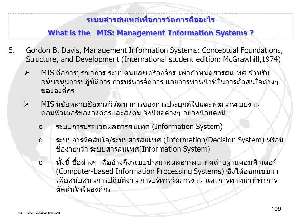 MIS: Pichai Takkabutr EAU 2005 109 ระบบสารสนเทศเพื่อการจัดการคืออะไร What is the MIS: Management Information Systems ? 5.Gordon B. Davis, Management I