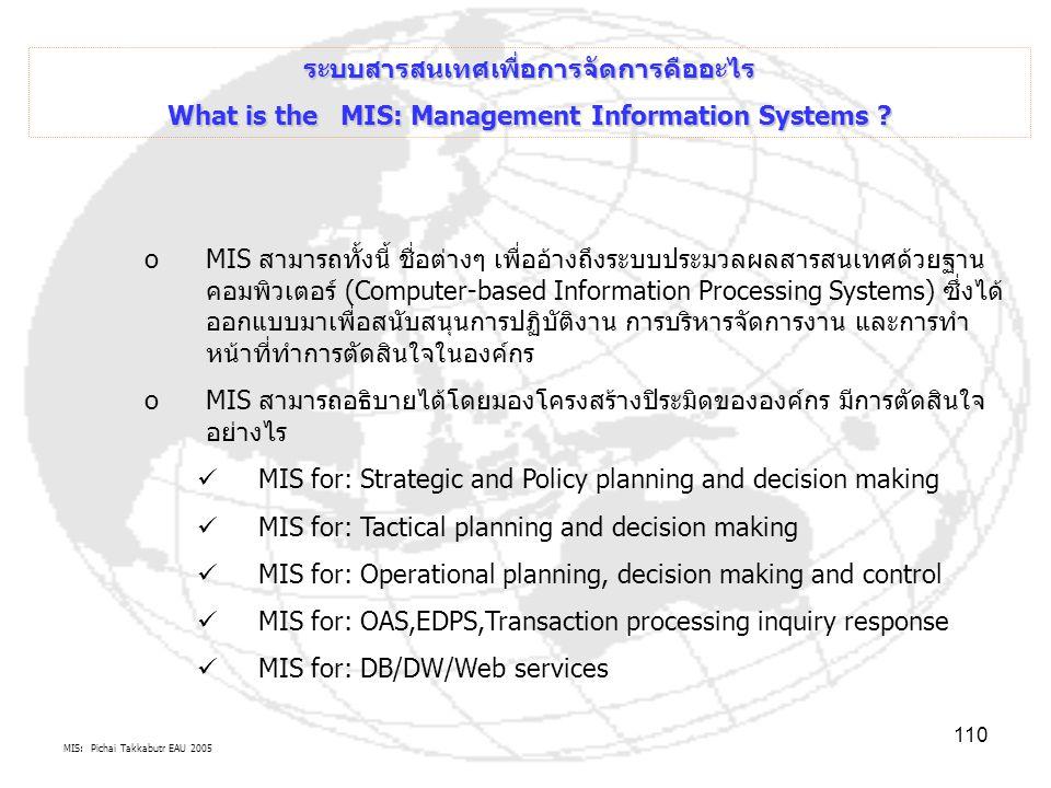 MIS: Pichai Takkabutr EAU 2005 110 ระบบสารสนเทศเพื่อการจัดการคืออะไร What is the MIS: Management Information Systems ? oMIS สามารถทั้งนี้ ชื่อต่างๆ เพ