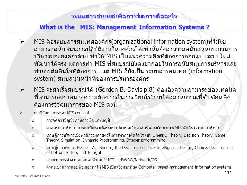 MIS: Pichai Takkabutr EAU 2005 111 ระบบสารสนเทศเพื่อการจัดการคืออะไร What is the MIS: Management Information Systems ?  MIS คือระบบสารสนเทศองค์กร(org