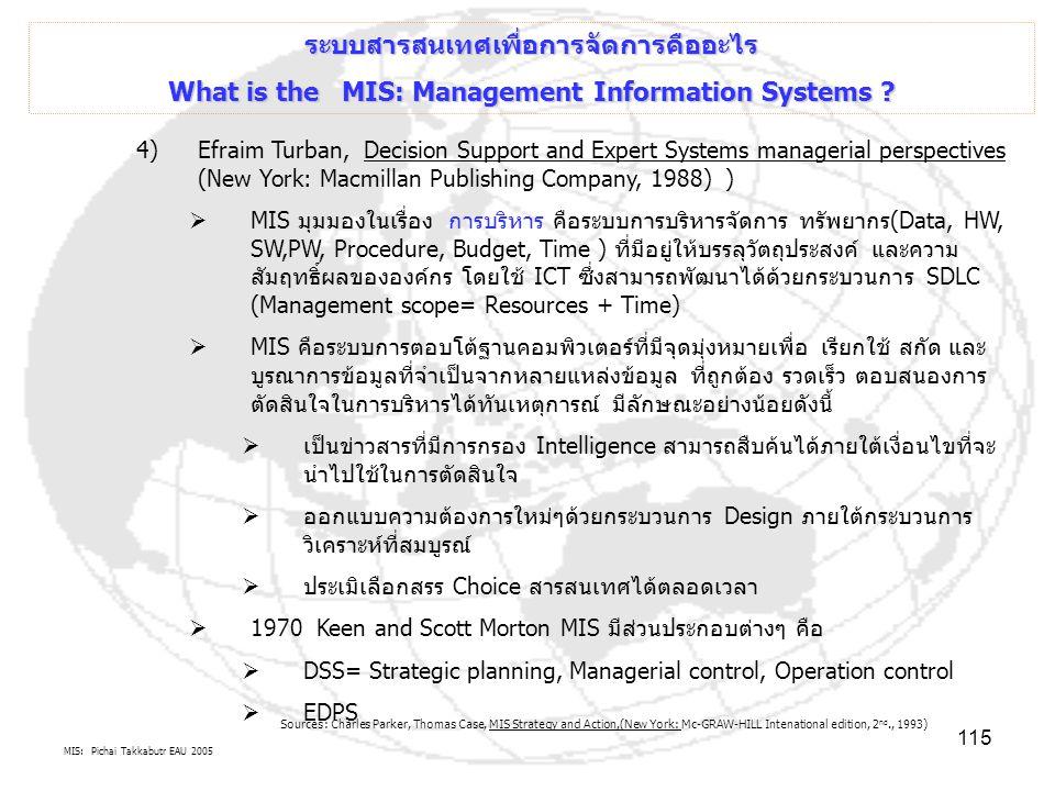 MIS: Pichai Takkabutr EAU 2005 115 ระบบสารสนเทศเพื่อการจัดการคืออะไร What is the MIS: Management Information Systems ? 4)Efraim Turban, Decision Suppo