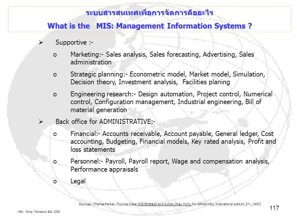 MIS: Pichai Takkabutr EAU 2005 117 ระบบสารสนเทศเพื่อการจัดการคืออะไร What is the MIS: Management Information Systems ?  Supportive :- oMarketing:- Sa