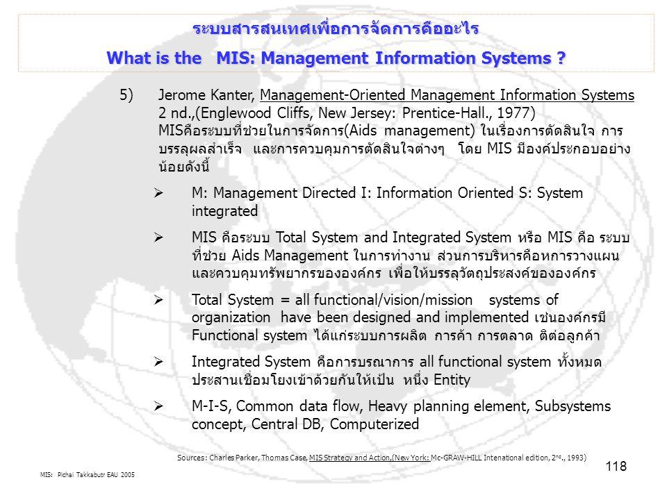 MIS: Pichai Takkabutr EAU 2005 118 ระบบสารสนเทศเพื่อการจัดการคืออะไร What is the MIS: Management Information Systems ? 5)Jerome Kanter, Management-Ori