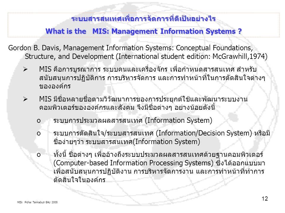 MIS: Pichai Takkabutr EAU 2005 12 ระบบสารสนเทศเพื่อการจัดการที่ดีเป็นอย่างไร What is the MIS: Management Information Systems ? Gordon B. Davis, Manage