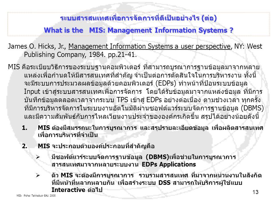 MIS: Pichai Takkabutr EAU 2005 13 ระบบสารสนเทศเพื่อการจัดการที่ดีเป็นอย่างไร (ต่อ) What is the MIS: Management Information Systems ? James O. Hicks, J