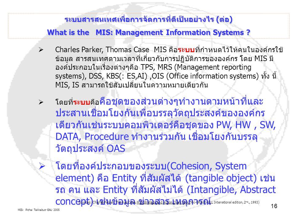 MIS: Pichai Takkabutr EAU 2005 16  Charles Parker, Thomas Case MIS คือระบบที่กำหนดไว้ให้คนในองค์กรใช้ ข้อมูล สารสนเทศตามเวลาที่เกี่ยวกับการปฏิบัติการ