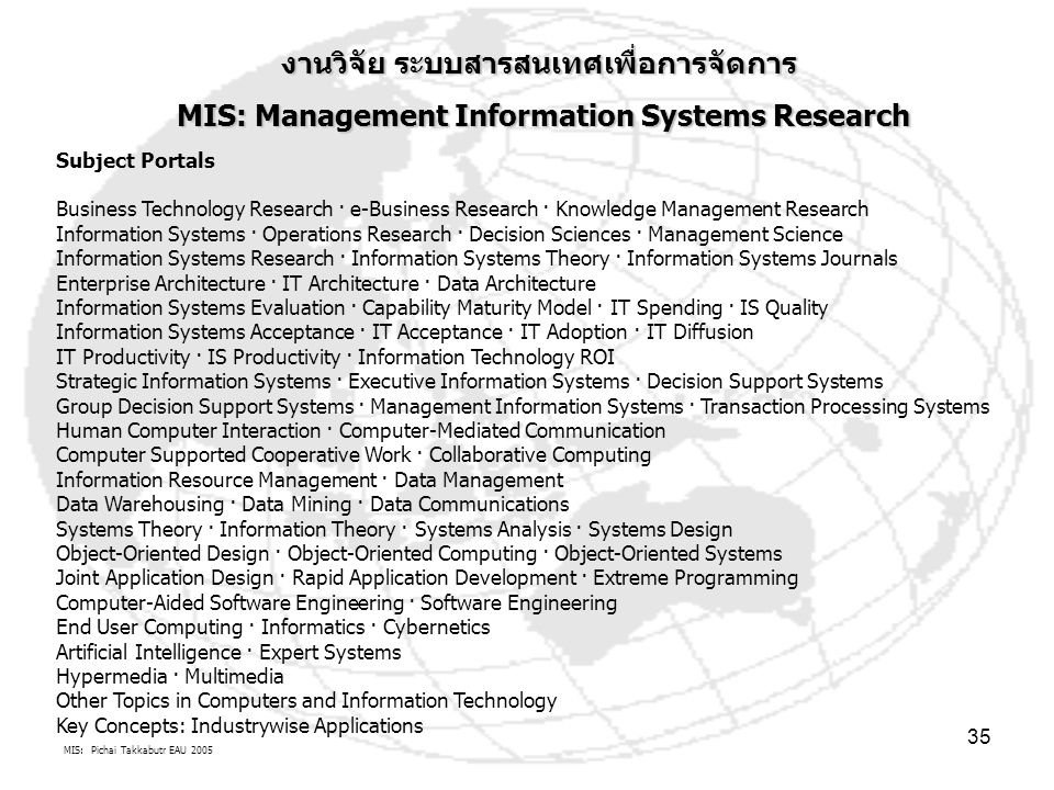 MIS: Pichai Takkabutr EAU 2005 35 งานวิจัย ระบบสารสนเทศเพื่อการจัดการ MIS: Management Information Systems Research MIS: Management Information Systems Research Subject Portals Business Technology Research · e-Business Research · Knowledge Management Research Information Systems · Operations Research · Decision Sciences · Management Science Information Systems Research · Information Systems Theory · Information Systems Journals Enterprise Architecture · IT Architecture · Data Architecture Information Systems Evaluation · Capability Maturity Model · IT Spending · IS Quality Information Systems Acceptance · IT Acceptance · IT Adoption · IT Diffusion IT Productivity · IS Productivity · Information Technology ROI Strategic Information Systems · Executive Information Systems · Decision Support Systems Group Decision Support Systems · Management Information Systems · Transaction Processing Systems Human Computer Interaction · Computer-Mediated Communication Computer Supported Cooperative Work · Collaborative Computing Information Resource Management · Data Management Data Warehousing · Data Mining · Data Communications Systems Theory · Information Theory · Systems Analysis · Systems Design Object-Oriented Design · Object-Oriented Computing · Object-Oriented Systems Joint Application Design · Rapid Application Development · Extreme Programming Computer-Aided Software Engineering · Software Engineering End User Computing · Informatics · Cybernetics Artificial Intelligence · Expert Systems Hypermedia · Multimedia Other Topics in Computers and Information Technology Key Concepts: Industrywise Applications