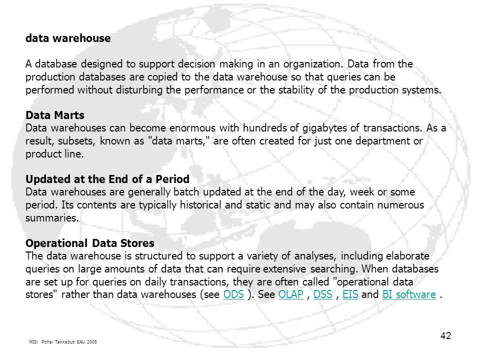 MIS: Pichai Takkabutr EAU 2005 42 data warehouse A database designed to support decision making in an organization.