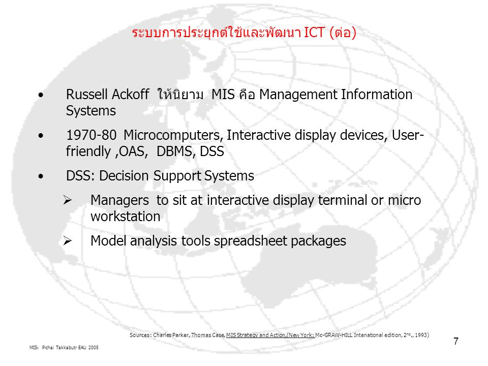 MIS: Pichai Takkabutr EAU 2005 8 ตัวอย่างระบบlสารสนเทศ ที่สนับสนุน ส่งเสริมการตัดสินใจ ในการบริหารจัดการ องค์กร ( MSS: Management Support Systems) DSS Nature of Manager s Work MSS: Management Support System Technologies (Tools) 1.DSS 2.GSS 3.EIS 4.SCM 5.KM 6.ES 7.ANN 8.Hybrid Intelligent Support Systems 9.Intelligent Decision Support Systems Simon s Decision-Making Processes Structured Semistructured Unstructured Anthony s Hierarchy of Managerial Activities Strategic Planning Managerial Control Operational Control Gorry s and Scott Morton s Decision Support Framework type of decision by type of control