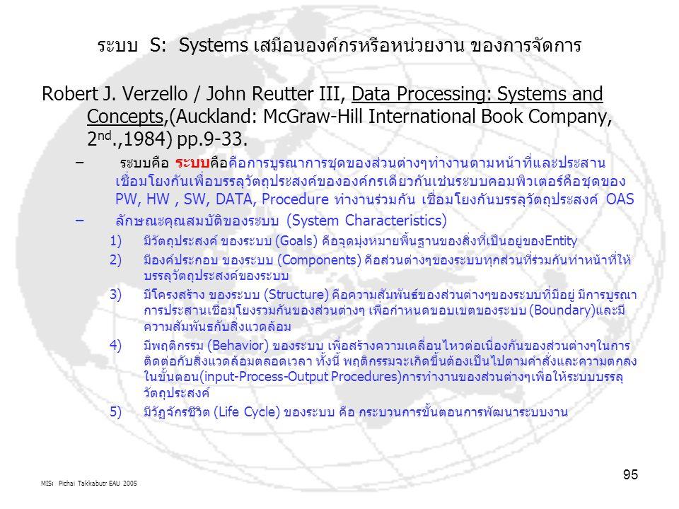 MIS: Pichai Takkabutr EAU 2005 95 ระบบ S: Systems เสมือนองค์กรหรือหน่วยงาน ของการจัดการ Robert J. Verzello / John Reutter III, Data Processing: System