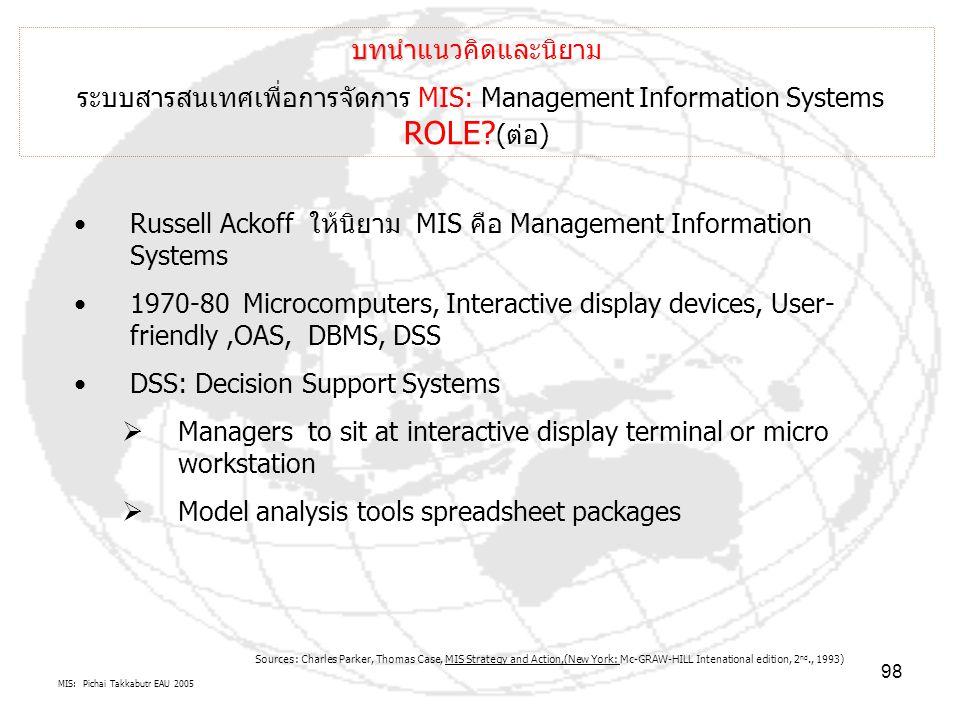 MIS: Pichai Takkabutr EAU 2005 98 บทนำ บทนำแนวคิดและนิยาม ระบบสารสนเทศเพื่อการจัดการ MIS: Management Information Systems ROLE? (ต่อ) Russell Ackoff ให