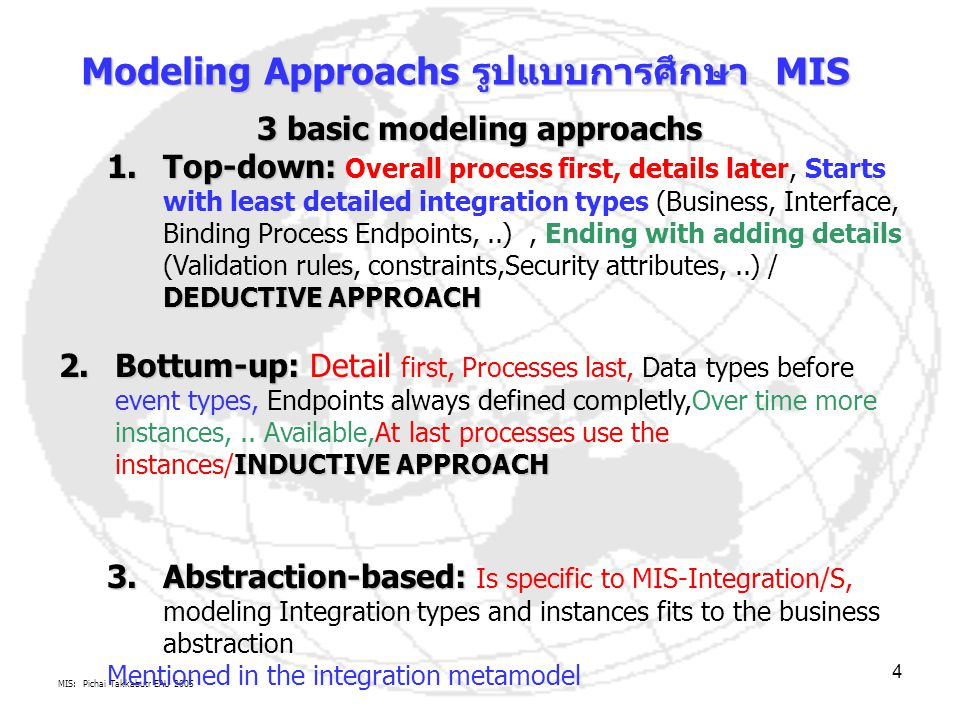 MIS: Pichai Takkabutr EAU 2005 4 3 basic modeling approachs 1.Top-down: DEDUCTIVE APPROACH 1.Top-down: Overall process first, details later, Starts with least detailed integration types (Business, Interface, Binding Process Endpoints,..), Ending with adding details (Validation rules, constraints,Security attributes,..) / DEDUCTIVE APPROACH 2.Bottum-up: INDUCTIVE APPROACH 2.Bottum-up: Detail first, Processes last, Data types before event types, Endpoints always defined completly,Over time more instances,..