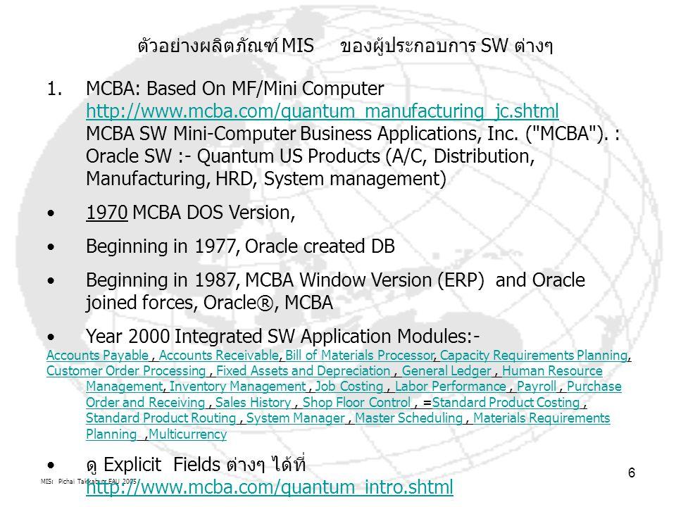 MIS: Pichai Takkabutr EAU 2005 6 ตัวอย่างผลิตภัณฑ์ MIS ของผู้ประกอบการ SW ต่างๆ 1.MCBA: Based On MF/Mini Computer http://www.mcba.com/quantum_manufacturing_jc.shtml MCBA SW Mini-Computer Business Applications, Inc.
