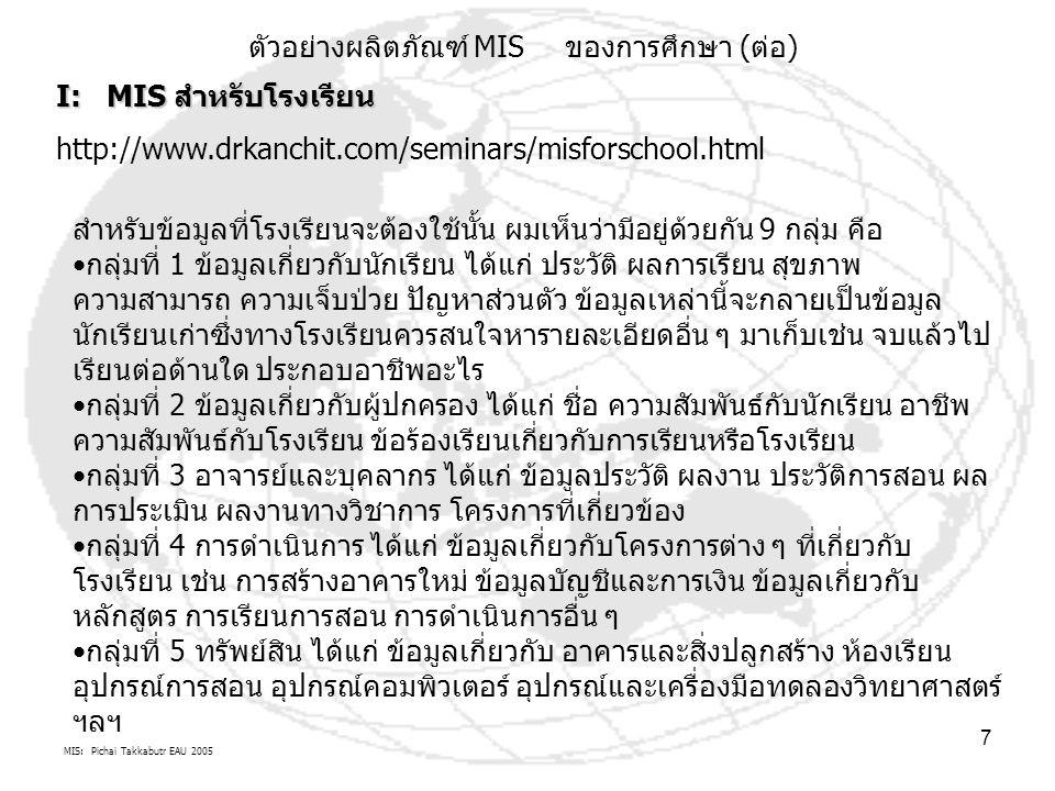 MIS: Pichai Takkabutr EAU 2005 7 I: MIS สำหรับโรงเรียน http://www.drkanchit.com/seminars/misforschool.html สำหรับข้อมูลที่โรงเรียนจะต้องใช้นั้น ผมเห็นว่ามีอยู่ด้วยกัน 9 กลุ่ม คือ กลุ่มที่ 1 ข้อมูลเกี่ยวกับนักเรียน ได้แก่ ประวัติ ผลการเรียน สุขภาพ ความสามารถ ความเจ็บป่วย ปัญหาส่วนตัว ข้อมูลเหล่านี้จะกลายเป็นข้อมูล นักเรียนเก่าซึ่งทางโรงเรียนควรสนใจหารายละเอียดอื่น ๆ มาเก็บเช่น จบแล้วไป เรียนต่อด้านใด ประกอบอาชีพอะไร กลุ่มที่ 2 ข้อมูลเกี่ยวกับผู้ปกครอง ได้แก่ ชื่อ ความสัมพันธ์กับนักเรียน อาชีพ ความสัมพันธ์กับโรงเรียน ข้อร้องเรียนเกี่ยวกับการเรียนหรือโรงเรียน กลุ่มที่ 3 อาจารย์และบุคลากร ได้แก่ ข้อมูลประวัติ ผลงาน ประวัติการสอน ผล การประเมิน ผลงานทางวิชาการ โครงการที่เกี่ยวข้อง กลุ่มที่ 4 การดำเนินการ ได้แก่ ข้อมูลเกี่ยวกับโครงการต่าง ๆ ที่เกี่ยวกับ โรงเรียน เช่น การสร้างอาคารใหม่ ข้อมูลบัญชีและการเงิน ข้อมูลเกี่ยวกับ หลักสูตร การเรียนการสอน การดำเนินการอื่น ๆ กลุ่มที่ 5 ทรัพย์สิน ได้แก่ ข้อมูลเกี่ยวกับ อาคารและสิ่งปลูกสร้าง ห้องเรียน อุปกรณ์การสอน อุปกรณ์คอมพิวเตอร์ อุปกรณ์และเครื่องมือทดลองวิทยาศาสตร์ ฯลฯ ตัวอย่างผลิตภัณฑ์ MIS ของการศึกษา (ต่อ)