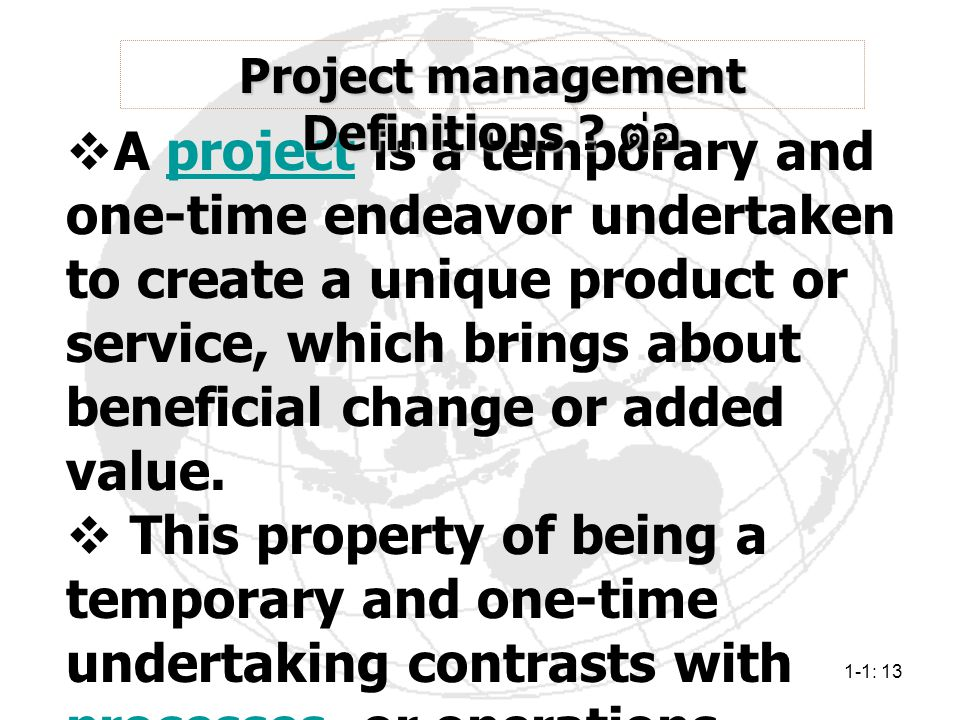 1-1: 13  A project is a temporary and one-time endeavor undertaken to create a unique product or service, which brings about beneficial change or add