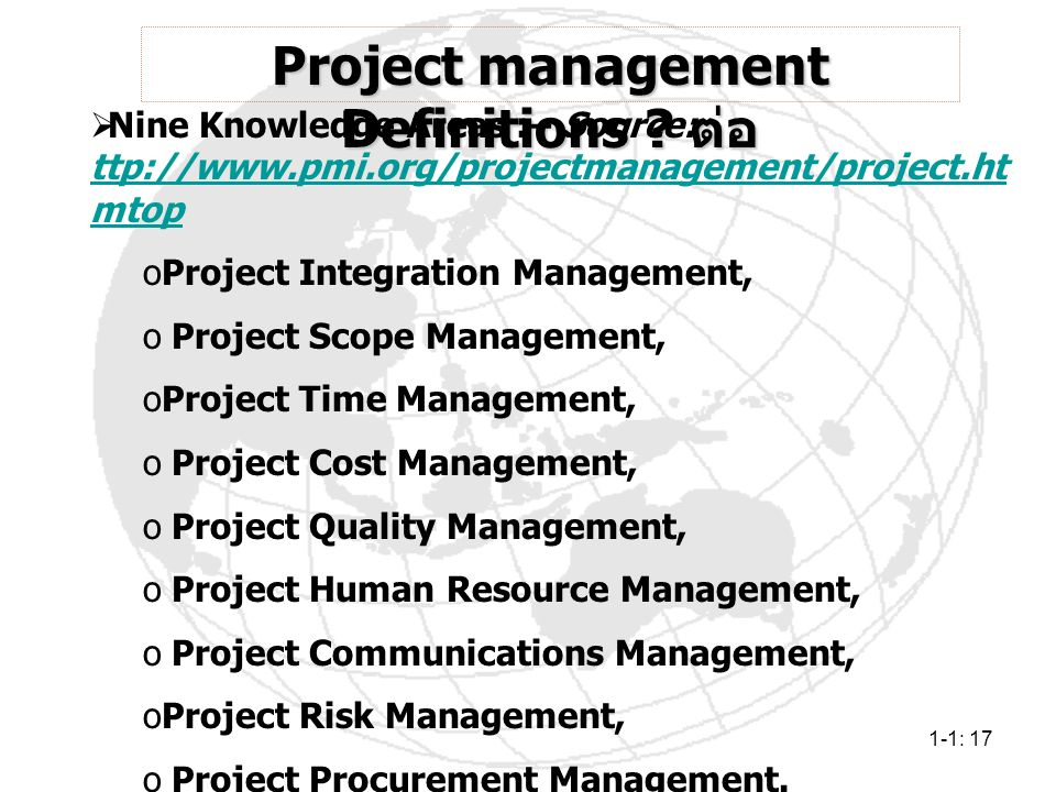 1-1: 17 Project management Definitions ? ต่อ  Nine Knowledge Areas :– Source: ttp://www.pmi.org/projectmanagement/project.ht mtop ttp://www.pmi.org/p