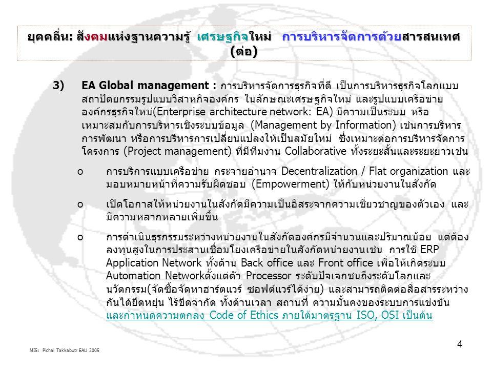 MIS: Pichai Takkabutr EAU 2005 4 ยุคคลื่น: สังคมแห่งฐานความรู้ เศรษฐกิจใหม่ การบริหารจัดการด้วยสารสนเทศ (ต่อ) 3)EA Global management : การบริหารจัดการธุรกิจที่ดี เป็นการบริหารธุรกิจโลกแบบ สถาปัตยกรรมรูปแบบวิสาหกิจองค์กร ในลักษณะเศรษฐกิจใหม่ และรูปแบบเครือข่าย องค์กรธุรกิจใหม่(Enterprise architecture network: EA) มีความเป็นระบบ หรือ เหมาะสมกับการบริหารเชิงระบบข้อมูล (Management by Information) เช่นการบริหาร การพัฒนา หรือการบริหารการเปลี่ยนแปลงให้เป็นสมัยใหม่ ซึ่งเหมาะต่อการบริหารจัดการ โครงการ (Project management) ที่มีทีมงาน Collaborative ทั้งระยะสั้นและระยะยาวเช่น oการบริการแบบเครือข่าย กระจายอำนาจ Decentralization / Flat organization และ มอบหมายหน้าที่ความรับผิดชอบ (Empowerment) ให้กับหน่วยงานในสังกัด oเปิดโอกาสให้หน่วยงานในสังกัดมีความเป็นอิสระจากความเชี่ยวชาญของตัวเอง และ มีความหลากหลายเพิ่มขึ้น oการดำเนินธุรกรรมระหว่างหน่วยงานในสังกัดองค์กรมีจำนวนและปริมาณน้อย แต่ต้อง ลงทุนสูงในการประสานเชื่อมโยงเครือข่ายในสังกัดหน่วยงานเช่น การใช้ ERP Application Network ทั้งด้าน Back office และ Front office เพื่อให้เกิดระบบ Automation Networkตั้งแต่ตัว Processor ระดับปัจเจกชนถึงระดับโลกและ นวัตกรรม(จัดซื้อจัดหาฮาร์ตแวร์ ซอฟต์แวร์ได้ง่าย) และสามารถติดต่อสื่อสารระหว่าง กันได้ยืดหยุ่น ไร้ขีดจำกัด ทั้งด้านเวลา สถานที่ ความมั้นคงของระบบการแข่งขัน และกำหนดความตกลง Code of Ethics ภายใต้มาตรฐาน ISO, OSI เป็นต้น และกำหนดความตกลง Code of Ethics ภายใต้มาตรฐาน ISO, OSI เป็นต้น