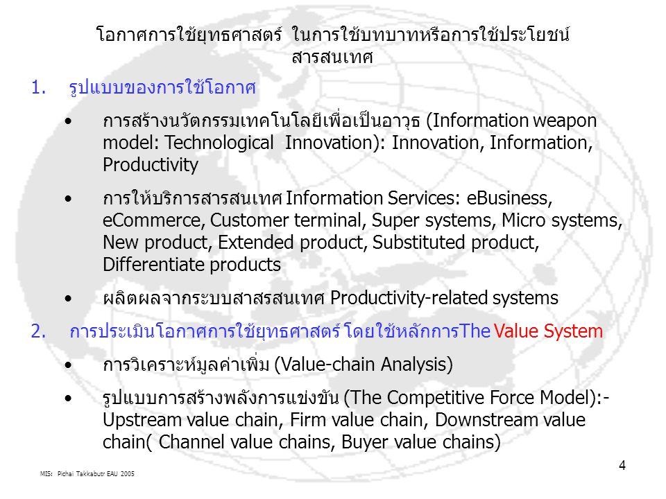 MIS: Pichai Takkabutr EAU 2005 4 โอกาศการใช้ยุทธศาสตร์ ในการใช้บทบาทหรือการใช้ประโยชน์ สารสนเทศ 1.รูปแบบของการใช้โอกาศ การสร้างนวัตกรรมเทคโนโลยีเพื่อเป็นอาวุธ (Information weapon model: Technological Innovation): Innovation, Information, Productivity การให้บริการสารสนเทศ Information Services: eBusiness, eCommerce, Customer terminal, Super systems, Micro systems, New product, Extended product, Substituted product, Differentiate products ผลิตผลจากระบบสาสรสนเทศ Productivity-related systems 2.การประเมินโอกาศการใช้ยุทธศาสตร์ โดยใช้หลักการThe Value System การวิเคราะห์มูลค่าเพิ่ม (Value-chain Analysis) รูปแบบการสร้างพลังการแข่งขัน (The Competitive Force Model):- Upstream value chain, Firm value chain, Downstream value chain( Channel value chains, Buyer value chains)