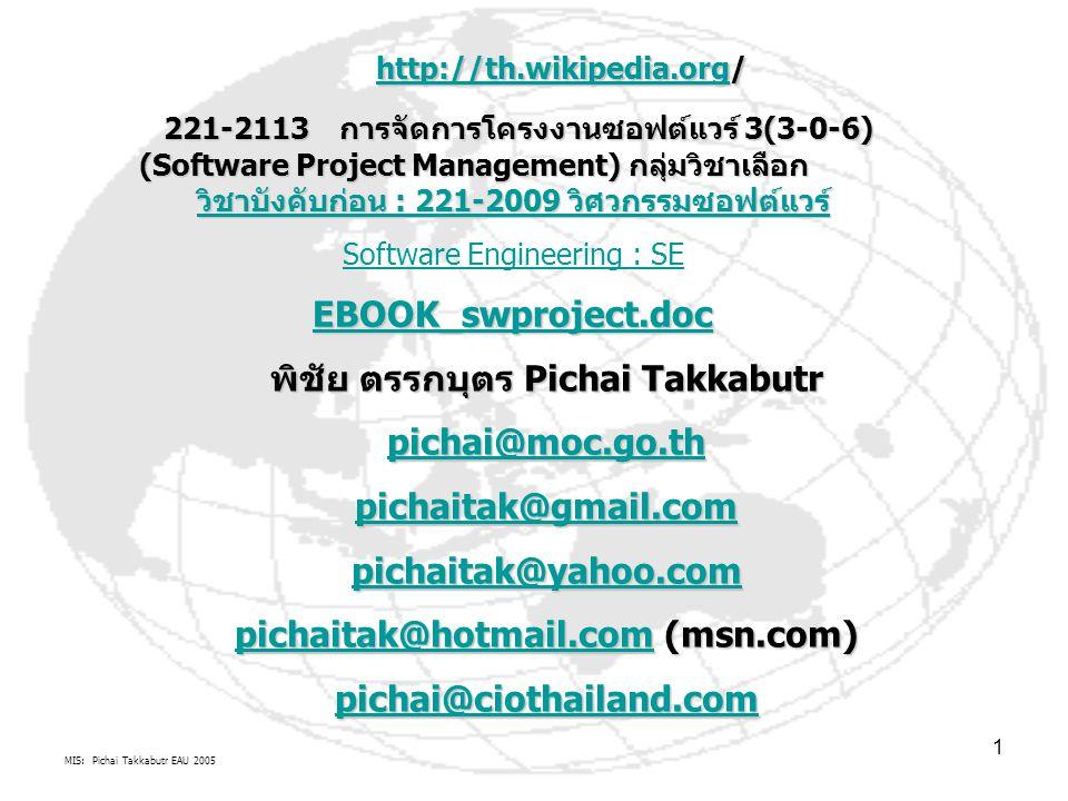 MIS: Pichai Takkabutr EAU 2005 1 221-2113 การจัดการโครงงานซอฟต์แวร์ 3(3-0-6) (Software Project Management) กลุ่มวิชาเลือก วิชาบังคับก่อน : 221-2009 วิศวกรรมซอฟต์แวร์ 221-2113 การจัดการโครงงานซอฟต์แวร์ 3(3-0-6) (Software Project Management) กลุ่มวิชาเลือก วิชาบังคับก่อน : 221-2009 วิศวกรรมซอฟต์แวร์ วิชาบังคับก่อน : 221-2009 วิศวกรรมซอฟต์แวร์ วิชาบังคับก่อน : 221-2009 วิศวกรรมซอฟต์แวร์ Software Engineering : SE EBOOK_swproject.doc พิชัย ตรรกบุตร Pichai Takkabutr pichai@moc.go.th pichaitak@gmail.com pichaitak@yahoo.com pichaitak@hotmail.compichaitak@hotmail.com (msn.com) pichaitak@hotmail.com pichai@ciothailand.com http://th.wikipedia.orghttp://th.wikipedia.org/ http://th.wikipedia.org