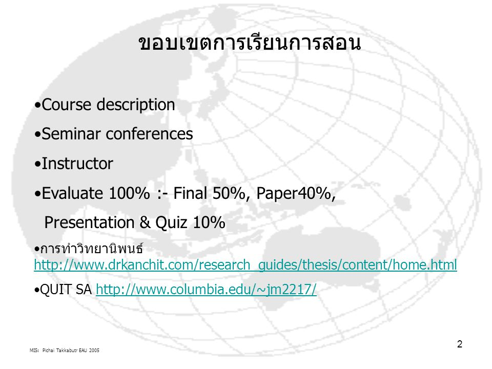MIS: Pichai Takkabutr EAU 2005 2 ขอบเขตการเรียนการสอน Course description Seminar conferences Instructor Evaluate 100% :- Final 50%, Paper40%, Presentation & Quiz 10% การทำวิทยานิพนธ์ http://www.drkanchit.com/research_guides/thesis/content/home.html http://www.drkanchit.com/research_guides/thesis/content/home.html QUIT SA http://www.columbia.edu/~jm2217/http://www.columbia.edu/~jm2217/