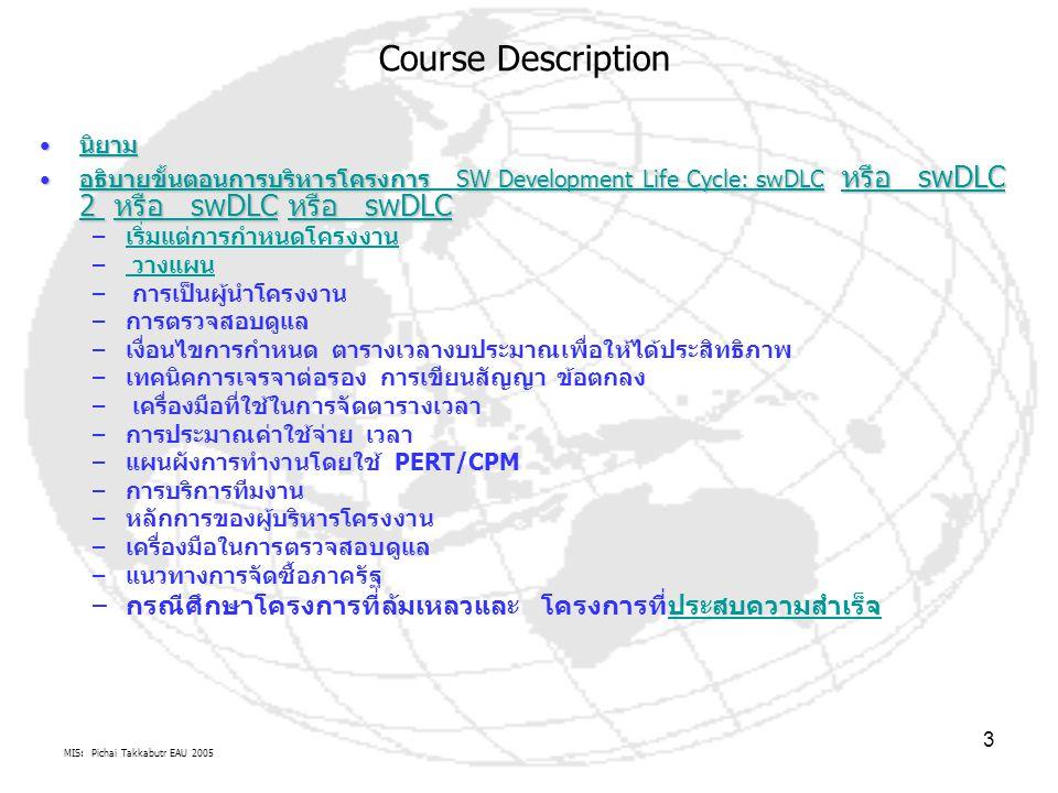 MIS: Pichai Takkabutr EAU 2005 3 นิยาม นิยาม นิยาม อธิบายขั้นตอนการบริหารโครงการ SW Development Life Cycle: swDLC หรือ swDLC 2 หรือ swDLC หรือ swDLC อธิบายขั้นตอนการบริหารโครงการ SW Development Life Cycle: swDLC หรือ swDLC 2 หรือ swDLC หรือ swDLC อธิบายขั้นตอนการบริหารโครงการ SW Development Life Cycle: swDLC หรือ swDLC 2 หรือ swDLC หรือ swDLC อธิบายขั้นตอนการบริหารโครงการ SW Development Life Cycle: swDLC หรือ swDLC 2 หรือ swDLC หรือ swDLC – เริ่มแต่การกำหนดโครงงาน เริ่มแต่การกำหนดโครงงาน – วางแผน วางแผน – การเป็นผู้นำโครงงาน – การตรวจสอบดูแล – เงื่อนไขการกำหนด ตารางเวลางบประมาณเพื่อให้ได้ประสิทธิภาพ – เทคนิคการเจรจาต่อรอง การเขียนสัญญา ข้อตกลง – เครื่องมือที่ใช้ในการจัดตารางเวลา – การประมาณค่าใช้จ่าย เวลา – แผนผังการทำงานโดยใช้ PERT/CPM – การบริการทีมงาน – หลักการของผู้บริหารโครงงาน – เครื่องมือในการตรวจสอบดูแล – แนวทางการจัดซื้อภาครัฐ – กรณีศึกษาโครงการที่ล้มเหลวและ โครงการที่ประสบความสำเร็จประสบความสำเร็จ Course Description