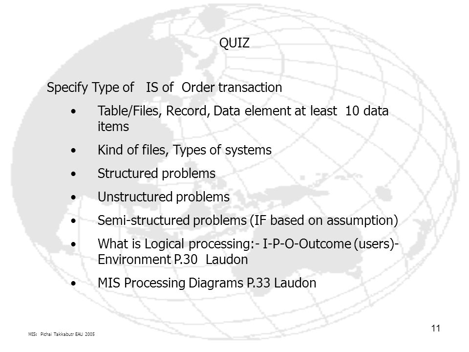 MIS: Pichai Takkabutr EAU 2005 11 QUIZ Specify Type of IS of Order transaction Table/Files, Record, Data element at least 10 data items Kind of files, Types of systems Structured problems Unstructured problems Semi-structured problems (IF based on assumption) What is Logical processing:- I-P-O-Outcome (users)- Environment P.30 Laudon MIS Processing Diagrams P.33 Laudon