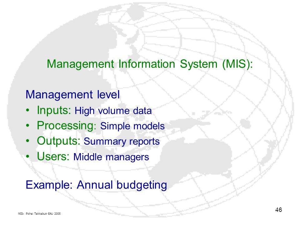 MIS: Pichai Takkabutr EAU 2005 46 Management Information System (MIS): Management level Inputs: High volume data Processing : Simple models Outputs: Summary reports Users: Middle managers Example: Annual budgeting