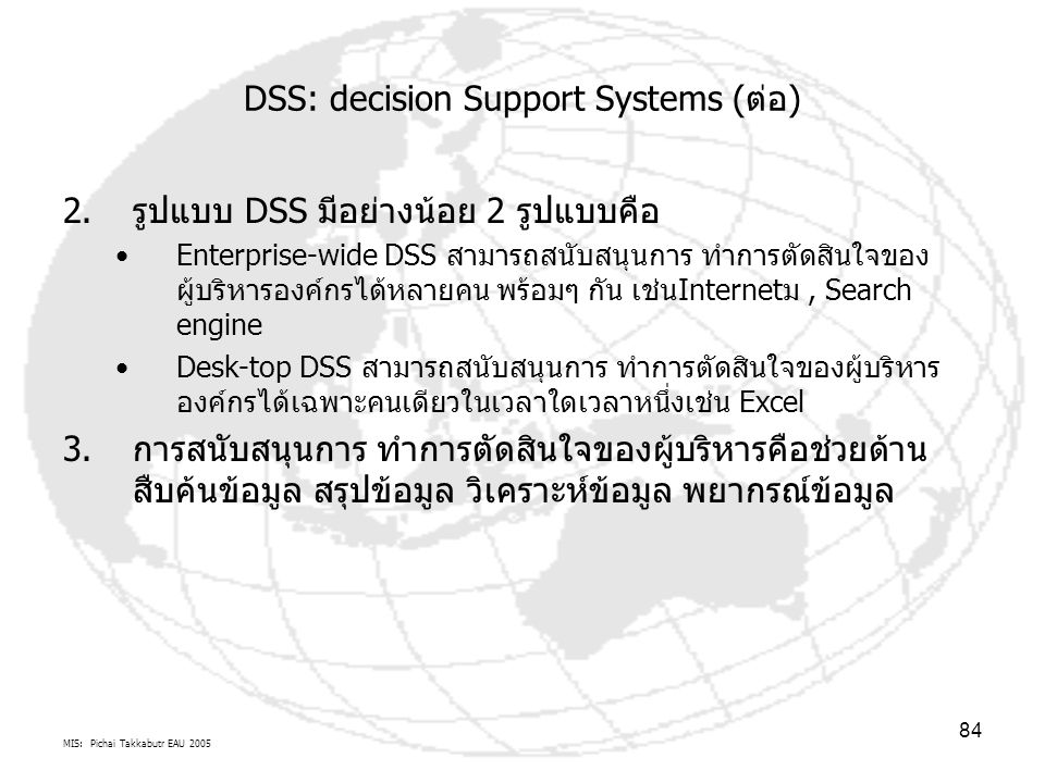 MIS: Pichai Takkabutr EAU 2005 84 DSS: decision Support Systems (ต่อ) 2.รูปแบบ DSS มีอย่างน้อย 2 รูปแบบคือ Enterprise-wide DSS สามารถสนับสนุนการ ทำการ