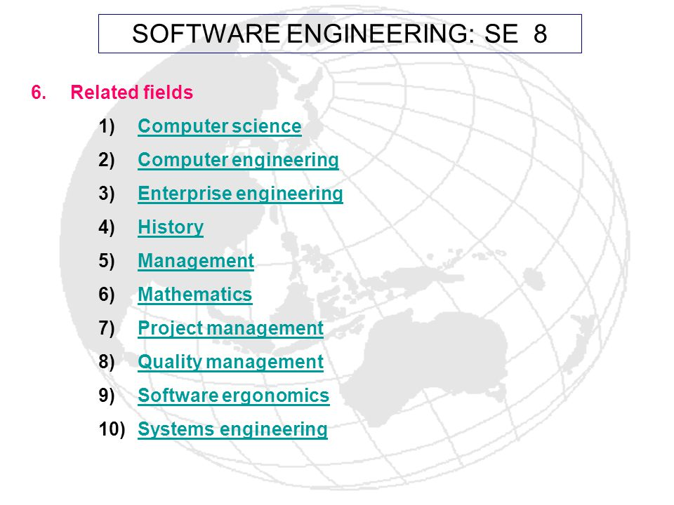6.Related fields 1)Computer scienceComputer science 2)Computer engineeringComputer engineering 3)Enterprise engineeringEnterprise engineering 4)HistoryHistory 5)ManagementManagement 6)MathematicsMathematics 7)Project managementProject management 8)Quality managementQuality management 9)Software ergonomicsSoftware ergonomics 10)Systems engineeringSystems engineering SOFTWARE ENGINEERING: SE 8