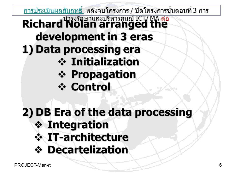 PROJECT-Man-rt6 Richard Nolan arranged the development in 3 eras 1)Data processing era  Initialization  Propagation  Control 2)DB Era of the data p