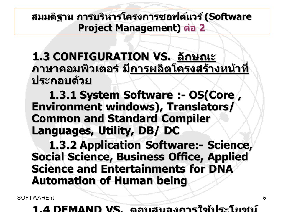 SOFTWARE-rt6 รูปที่ 1-1 ภาษาคอมพิวเตอร์ เพื่อติดต่อสื่อสารระหว่าง คนกับ เครื่องคอมพิวเตอร์ Software Architecture Common SW COTS LanguagesCommon SW COTS Languages โปรแกรมคอมพิวเตอร์ (APPLICATIONS ARCHITECTURE of Information Processors) โปรแกรมคอมพิวเตอร์ (APPLICATIONS ARCHITECTURE of Information Processors) DATA & Business Process Architecture :-ENTITY CLASS :- DW/DB/DM/FILE/ TABLEDATA & Business Process Architecture :-ENTITY CLASS :- DW/DB/DM/FILE/ TABLE RecordRecord Field/Attribute/Data ElementField/Attribute/Data Element Character/ ByteCharacter/ Byte 7-8 Bits (EBCDIC, ASCII) Binary7-8 Bits (EBCDIC, ASCII) Binary On, OffOn, Off ElectricityElectricity HW Computer WorkedHW Computer Worked People ware Developers:- SE, SA User Computing USERS Binary Machine Code Assembly Instruction System SW Application SW
