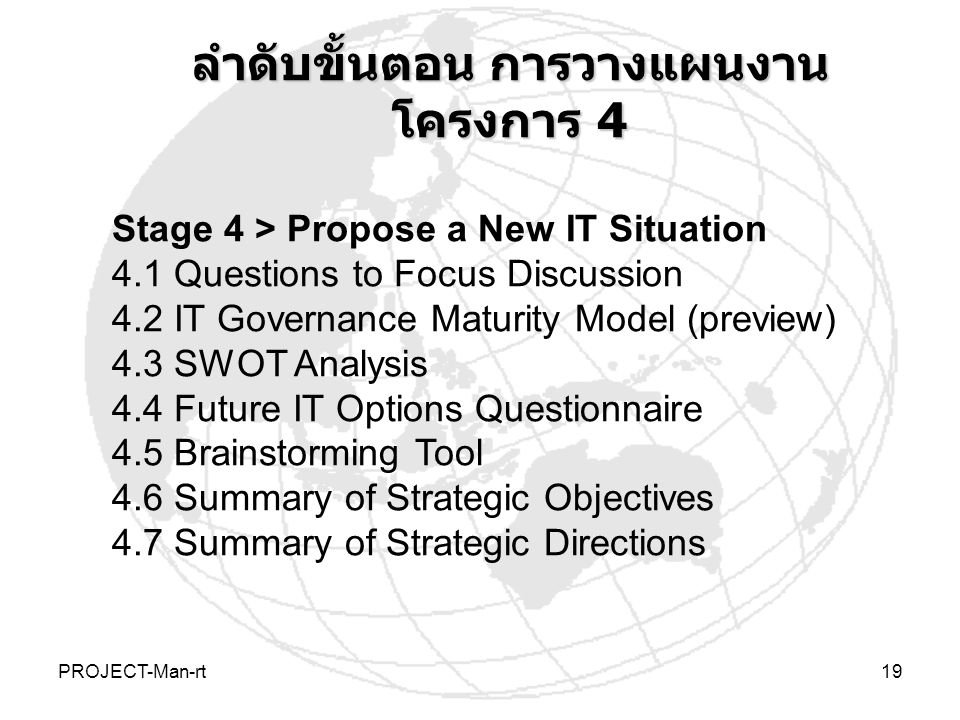 PROJECT-Man-rt19 Stage 4 > Propose a New IT Situation 4.1 Questions to Focus Discussion 4.2 IT Governance Maturity Model (preview) 4.3 SWOT Analysis 4.4 Future IT Options Questionnaire 4.5 Brainstorming Tool 4.6 Summary of Strategic Objectives 4.7 Summary of Strategic Directions ลำดับขั้นตอน การวางแผนงาน โครงการ 4