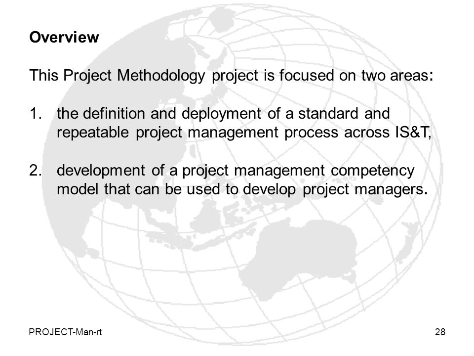 PROJECT-Man-rt28 Overview This Project Methodology project is focused on two areas: 1.the definition and deployment of a standard and repeatable project management process across IS&T, 2.development of a project management competency model that can be used to develop project managers.
