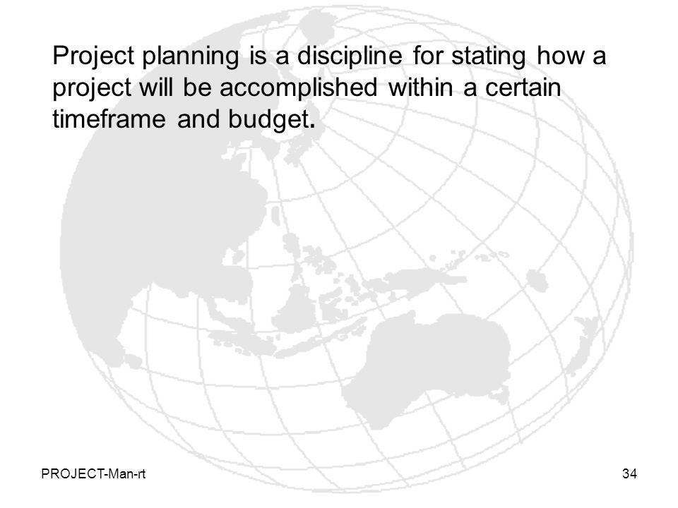 PROJECT-Man-rt34 Project planning is a discipline for stating how a project will be accomplished within a certain timeframe and budget.
